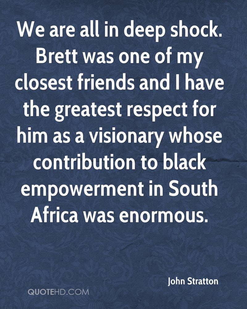 We are all in deep shock. Brett was one of my closest friends and I have the greatest respect for him as a visionary whose contribution to black empowerment in South Africa was enormous.