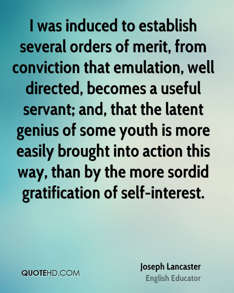 I was induced to establish several orders of merit, from conviction that emulation, well directed, becomes a useful servant; and, that the latent genius of some youth is more easily brought into action this way, than by the more sordid gratification of self-interest.