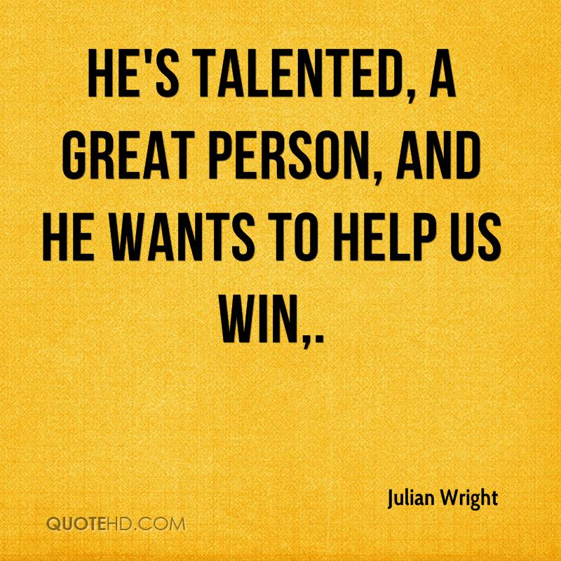 He's talented, a great person, and he wants to help us win.