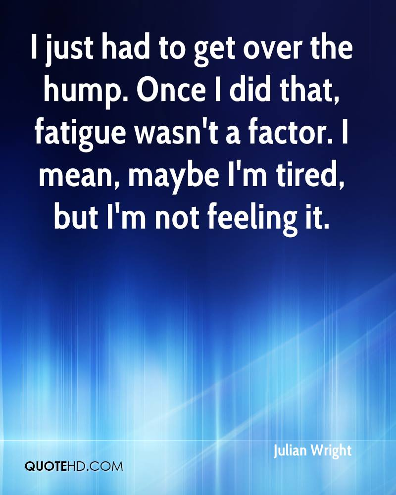 I just had to get over the hump. Once I did that, fatigue wasn't a factor. I mean, maybe I'm tired, but I'm not feeling it.