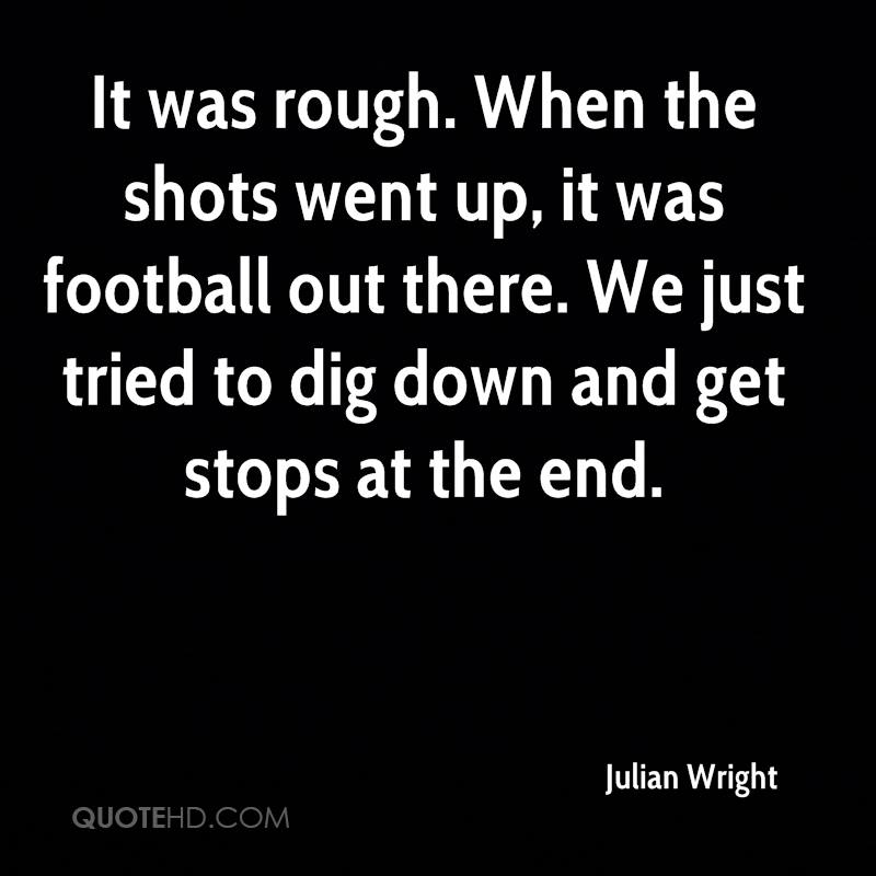 It was rough. When the shots went up, it was football out there. We just tried to dig down and get stops at the end.