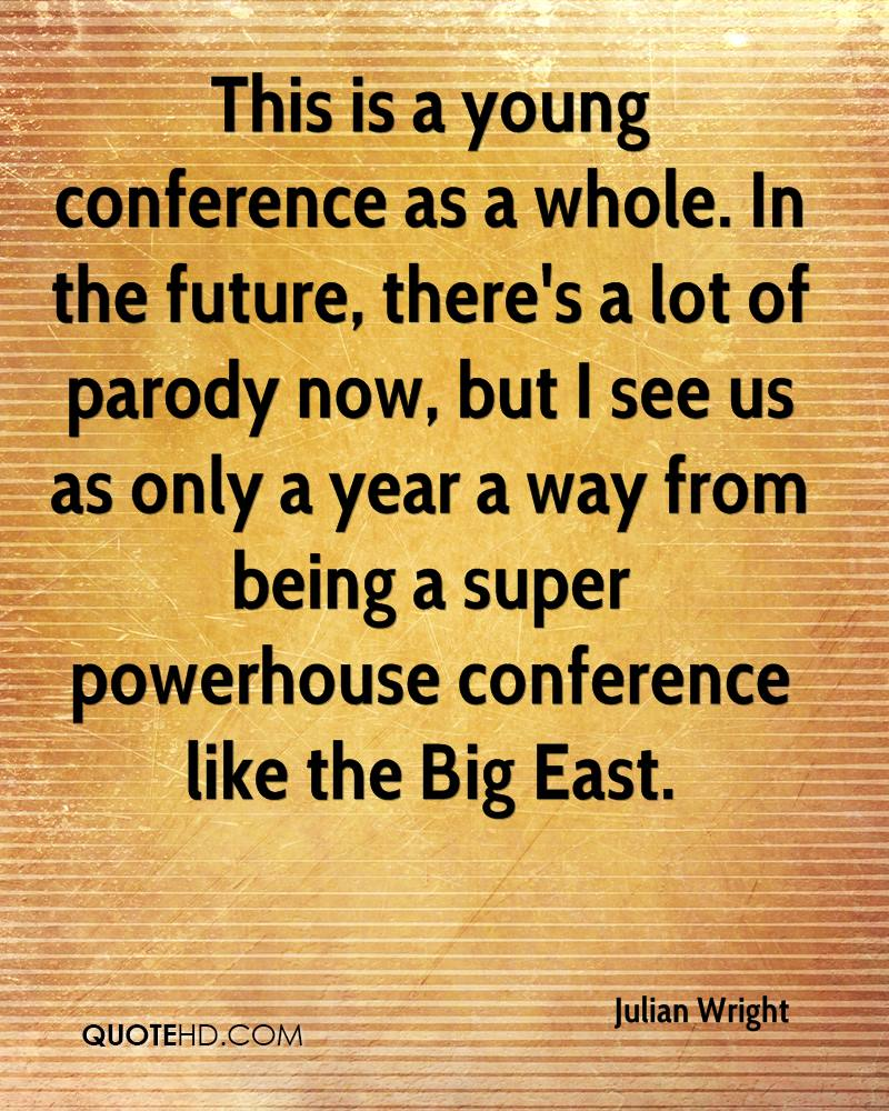 This is a young conference as a whole. In the future, there's a lot of parody now, but I see us as only a year a way from being a super powerhouse conference like the Big East.