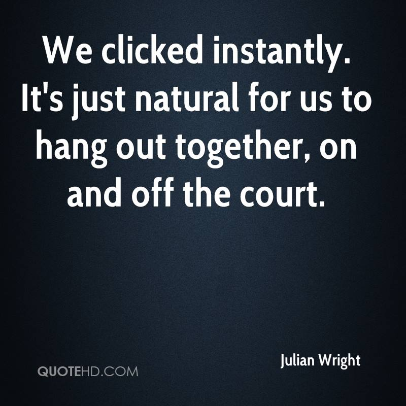 We clicked instantly. It's just natural for us to hang out together, on and off the court.
