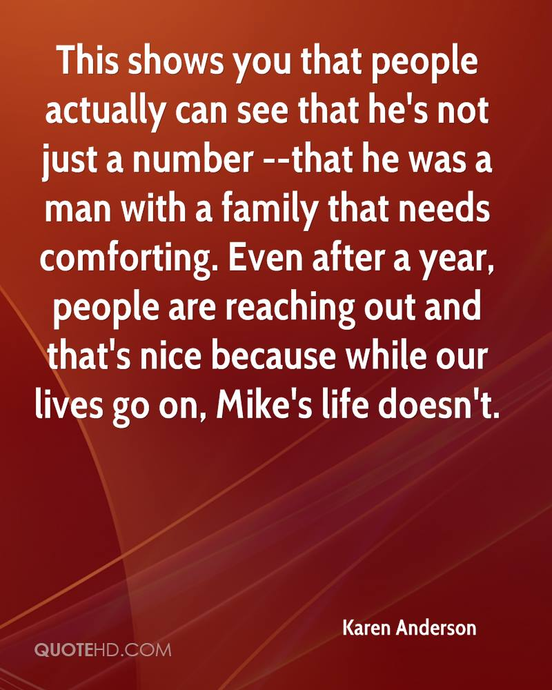 This shows you that people actually can see that he's not just a number --that he was a man with a family that needs comforting. Even after a year, people are reaching out and that's nice because while our lives go on, Mike's life doesn't.