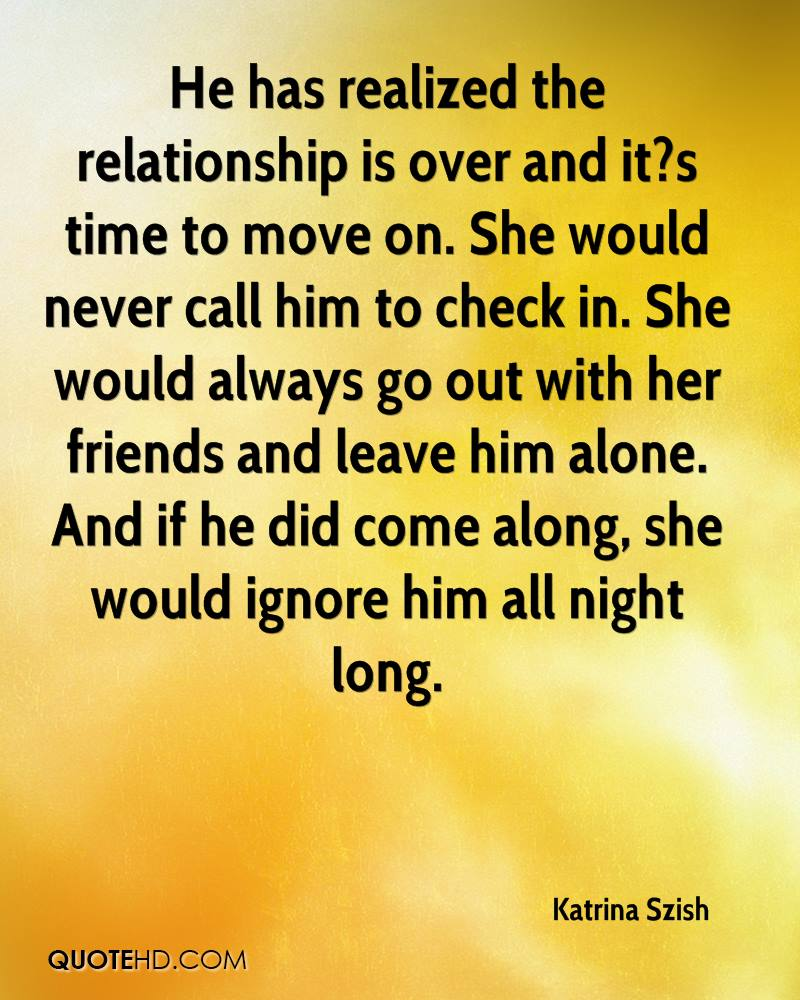 He has realized the relationship is over and it?s time to move on. She would never call him to check in. She would always go out with her friends and leave him alone. And if he did come along, she would ignore him all night long.