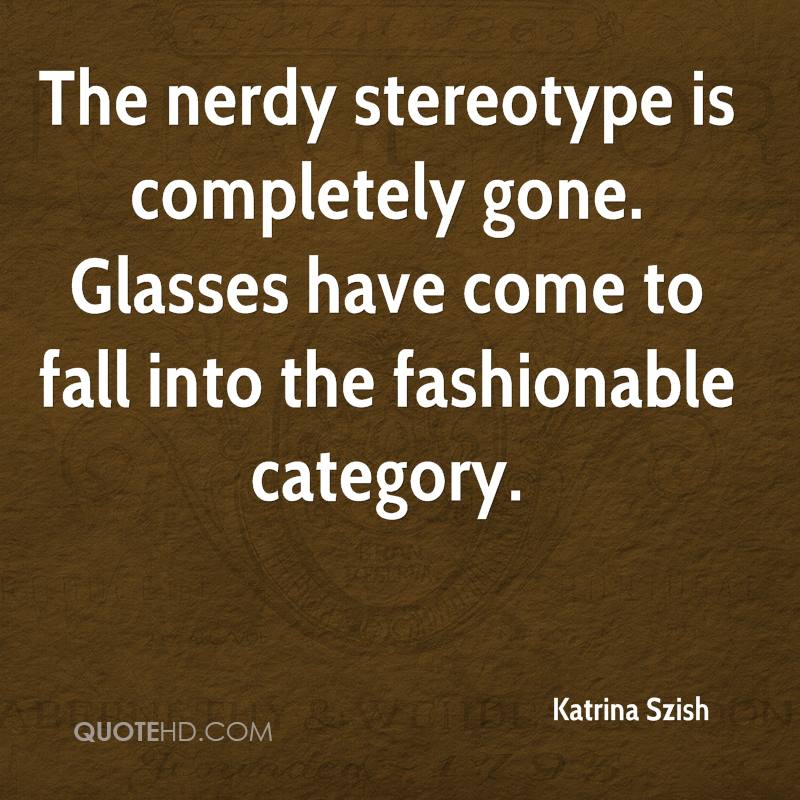 The nerdy stereotype is completely gone. Glasses have come to fall into the fashionable category.