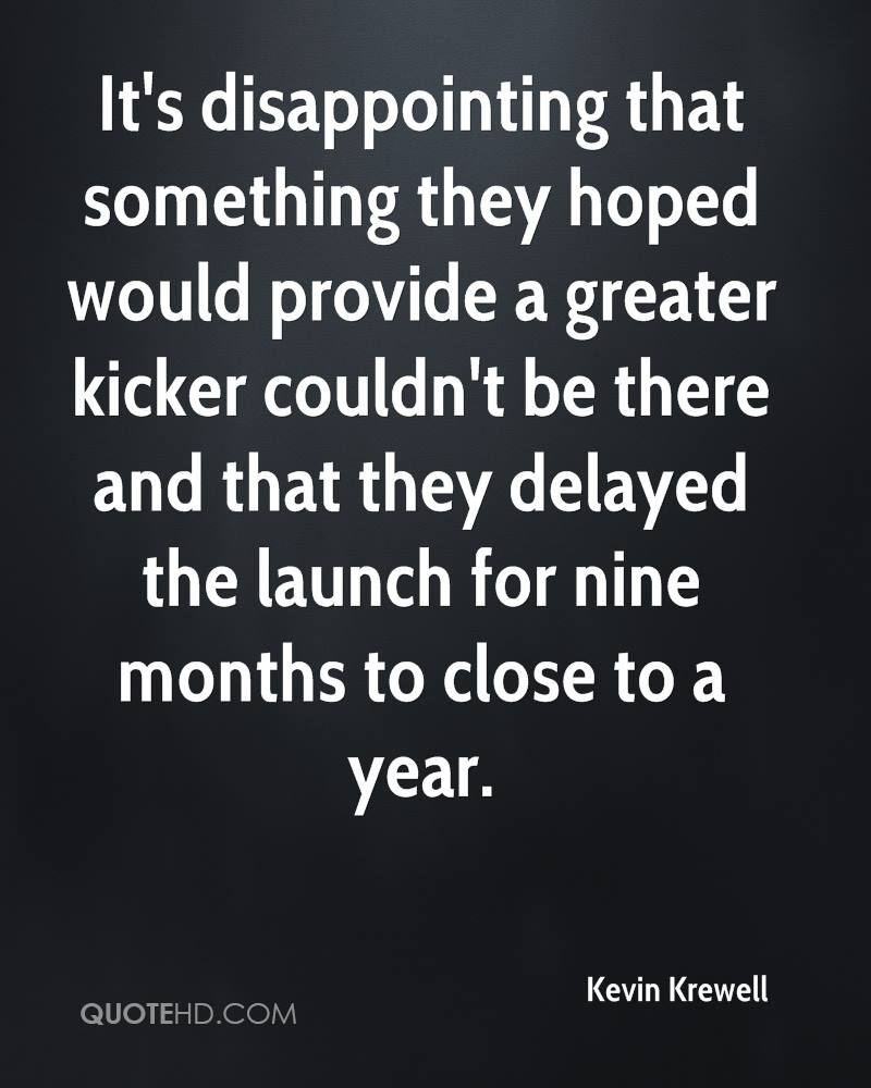 It's disappointing that something they hoped would provide a greater kicker couldn't be there and that they delayed the launch for nine months to close to a year.