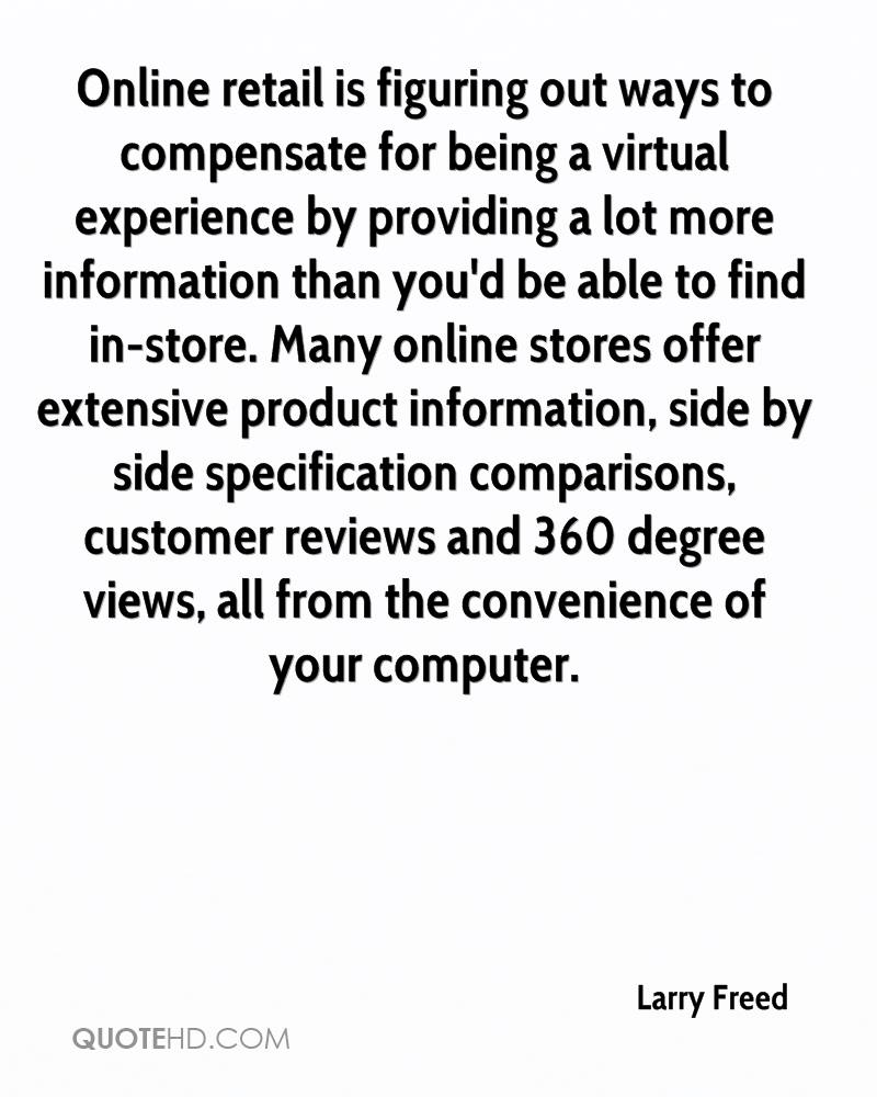 Online retail is figuring out ways to compensate for being a virtual experience by providing a lot more information than you'd be able to find in-store. Many online stores offer extensive product information, side by side specification comparisons, customer reviews and 360 degree views, all from the convenience of your computer.