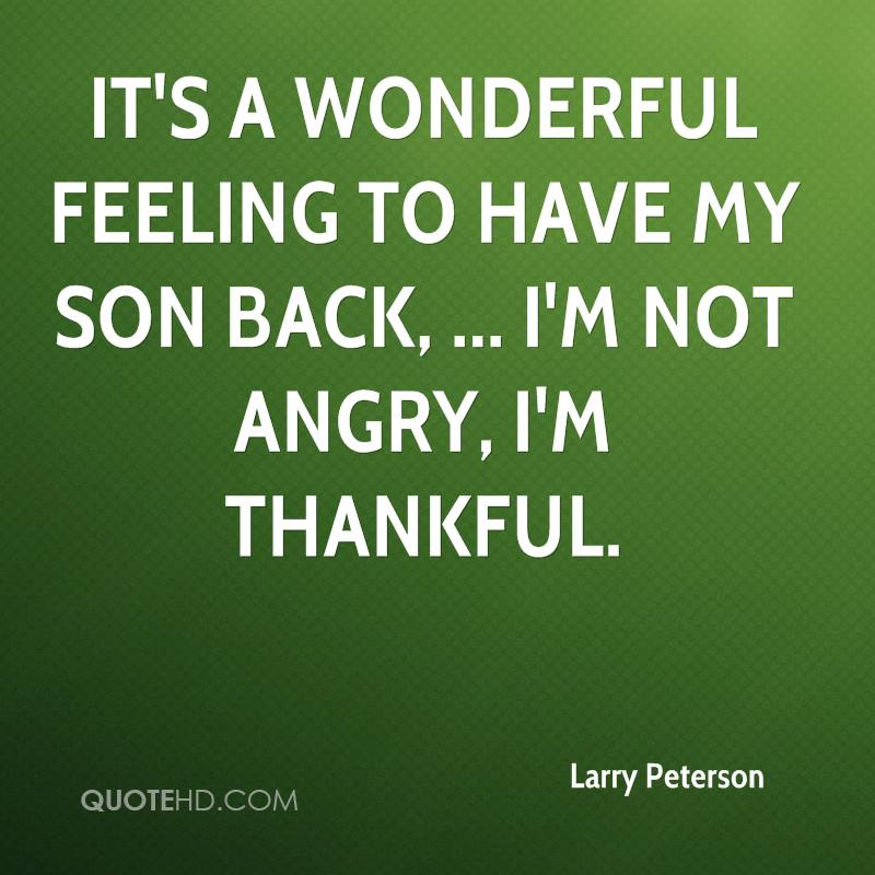 It's a wonderful feeling to have my son back, ... I'm not angry, I'm thankful.