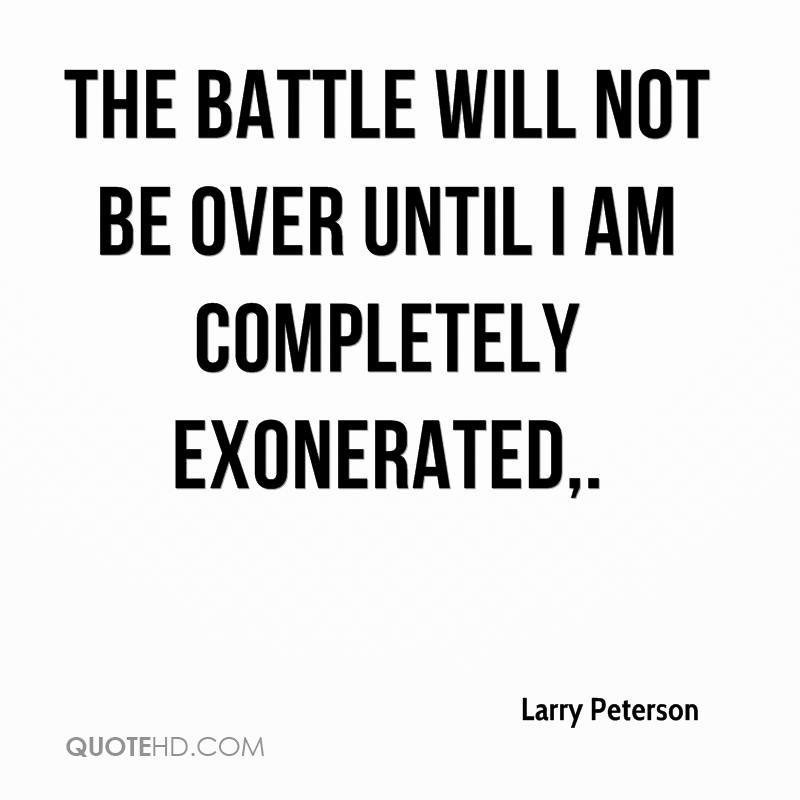 The battle will not be over until I am completely exonerated.