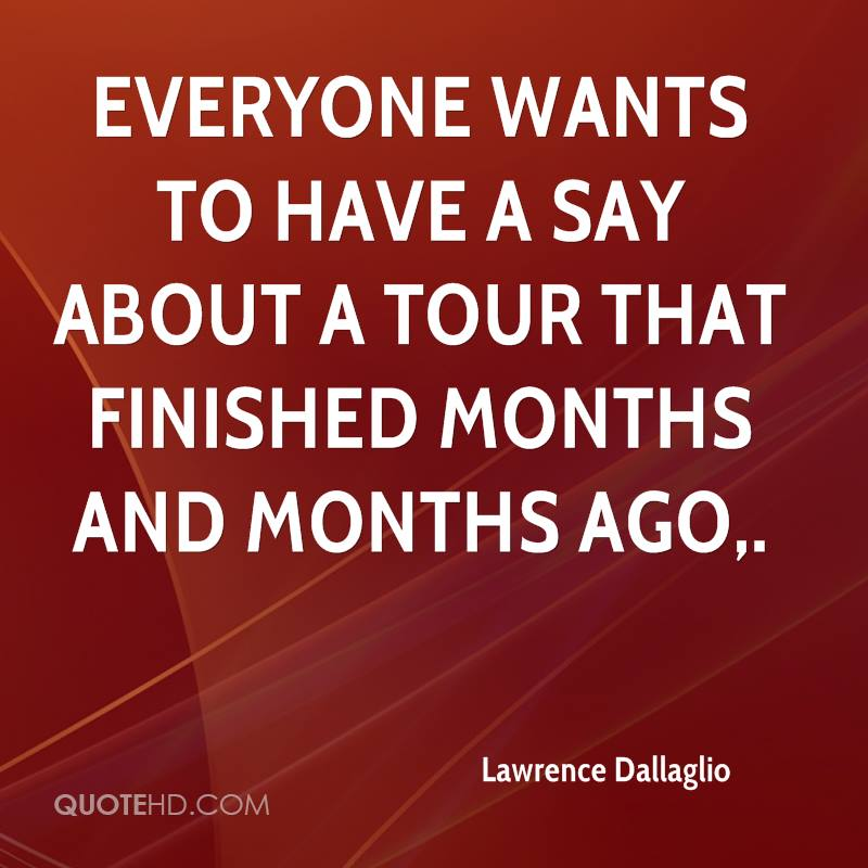 Everyone wants to have a say about a tour that finished months and months ago.