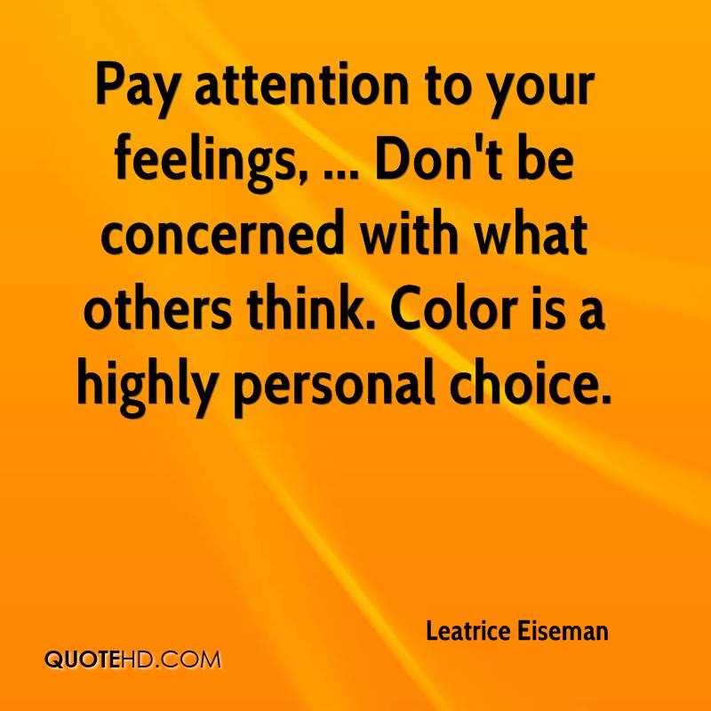 Pay attention to your feelings, ... Don't be concerned with what others think. Color is a highly personal choice.
