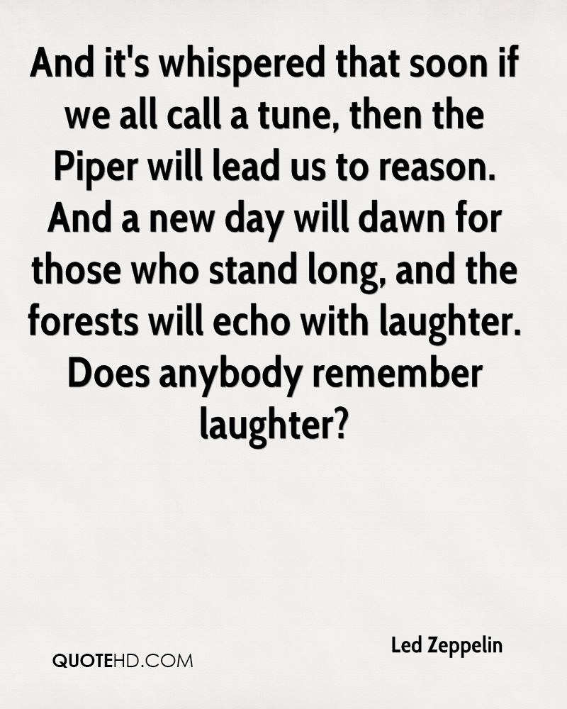 And it's whispered that soon if we all call a tune, then the Piper will lead us to reason. And a new day will dawn for those who stand long, and the forests will echo with laughter. Does anybody remember laughter?