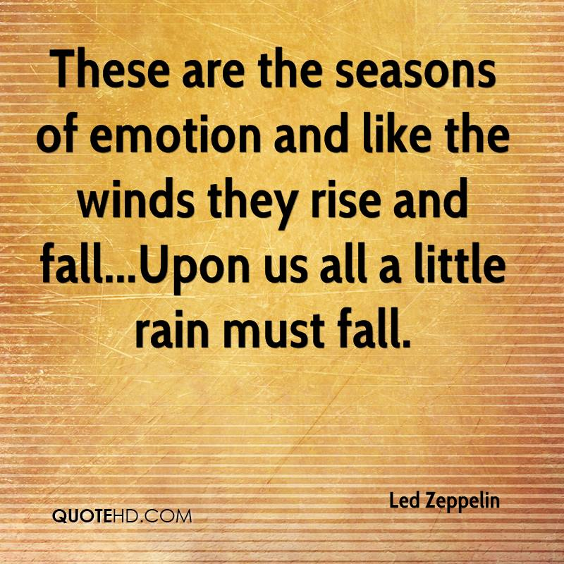 These are the seasons of emotion and like the winds they rise and fall...Upon us all a little rain must fall.