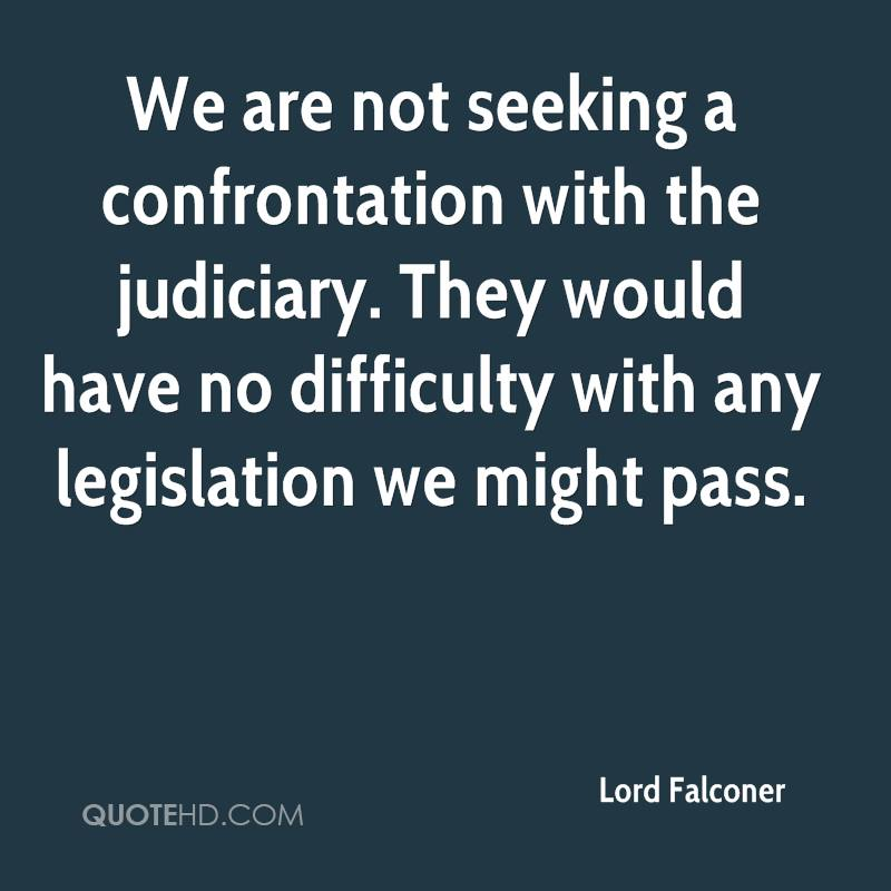We are not seeking a confrontation with the judiciary. They would have no difficulty with any legislation we might pass.