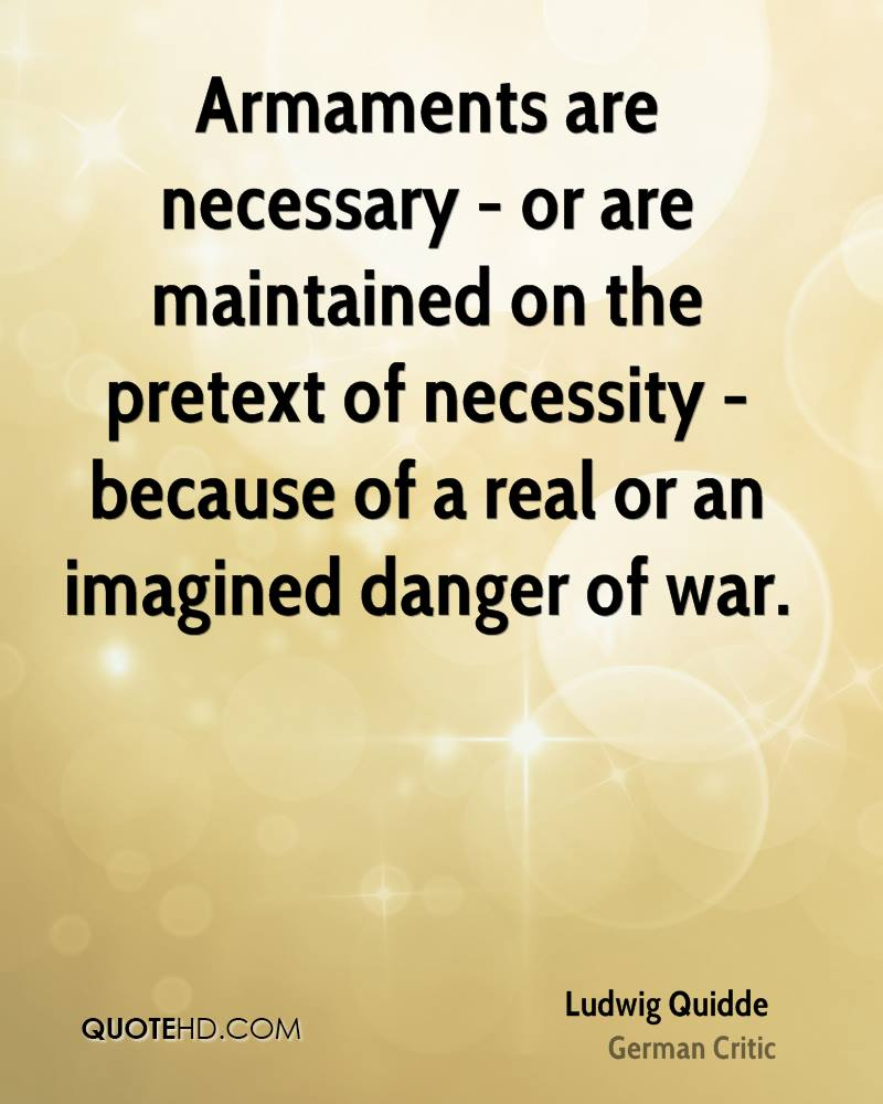 Armaments are necessary - or are maintained on the pretext of necessity - because of a real or an imagined danger of war.
