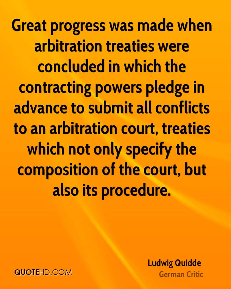 Great progress was made when arbitration treaties were concluded in which the contracting powers pledge in advance to submit all conflicts to an arbitration court, treaties which not only specify the composition of the court, but also its procedure.