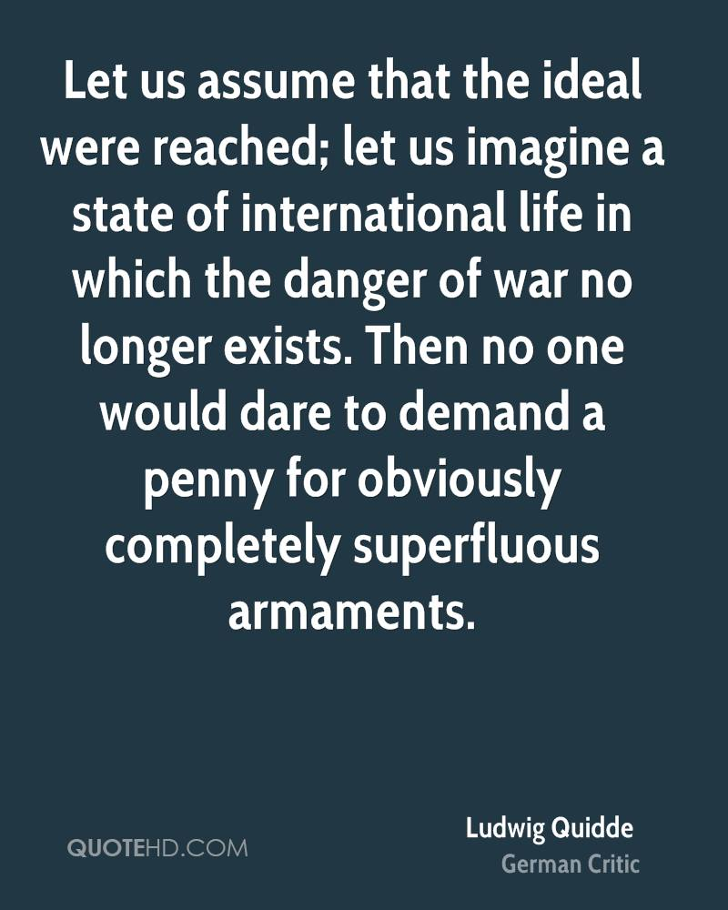Let us assume that the ideal were reached; let us imagine a state of international life in which the danger of war no longer exists. Then no one would dare to demand a penny for obviously completely superfluous armaments.
