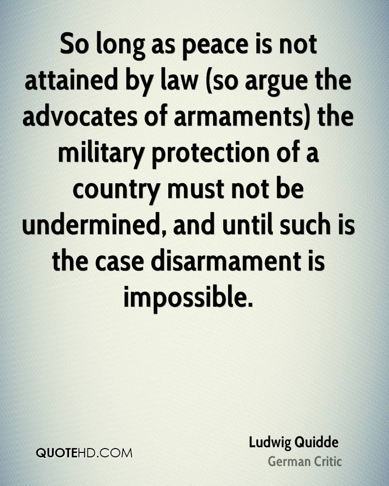 So long as peace is not attained by law (so argue the advocates of armaments) the military protection of a country must not be undermined, and until such is the case disarmament is impossible.