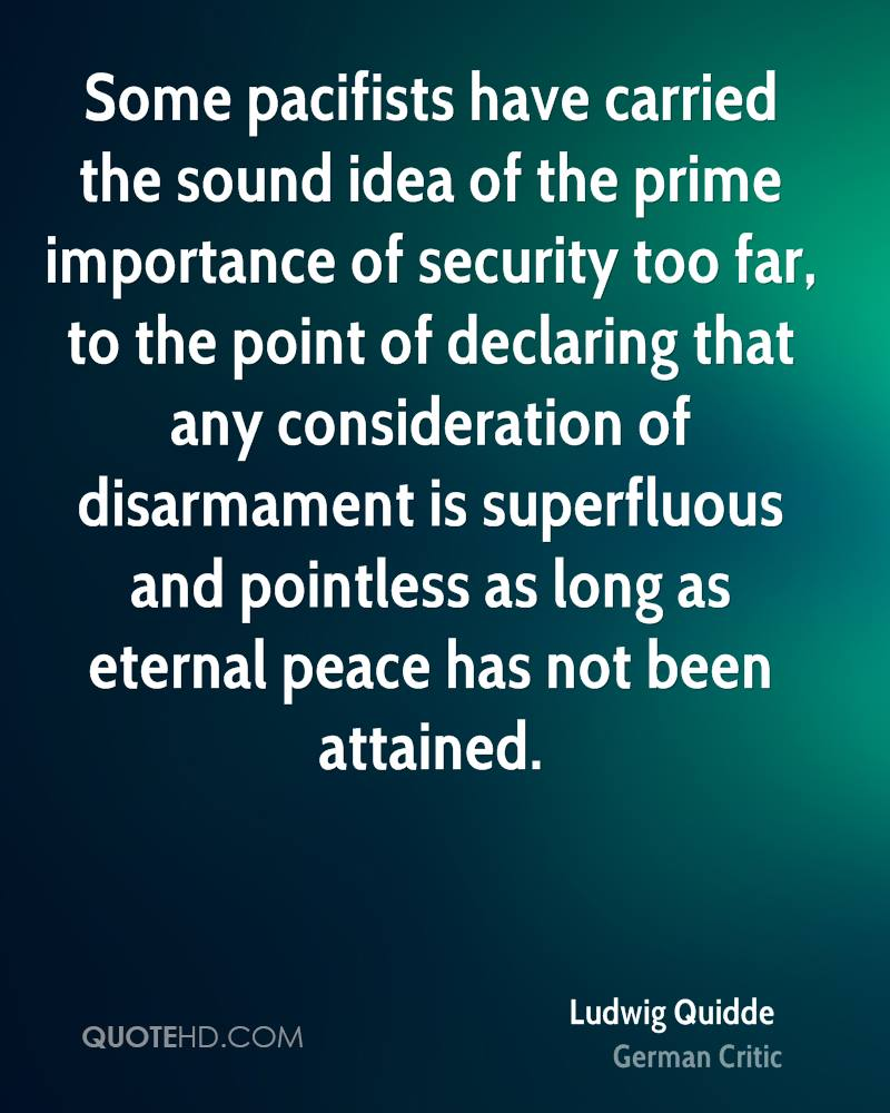 Some pacifists have carried the sound idea of the prime importance of security too far, to the point of declaring that any consideration of disarmament is superfluous and pointless as long as eternal peace has not been attained.