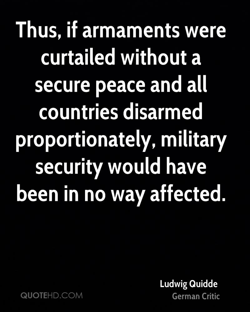 Thus, if armaments were curtailed without a secure peace and all countries disarmed proportionately, military security would have been in no way affected.