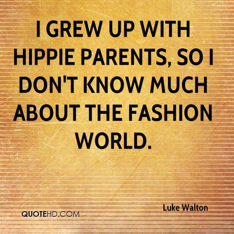 I grew up with hippie parents, so I don't know much about the fashion world.