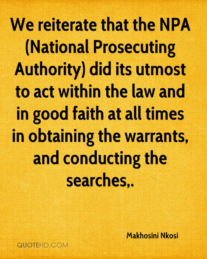 We reiterate that the NPA (National Prosecuting Authority) did its utmost to act within the law and in good faith at all times in obtaining the warrants, and conducting the searches.