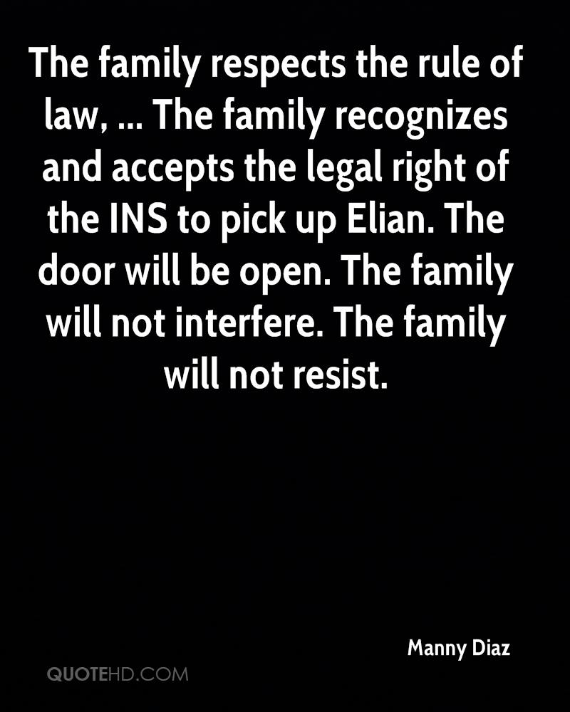 The family respects the rule of law, ... The family recognizes and accepts the legal right of the INS to pick up Elian. The door will be open. The family will not interfere. The family will not resist.