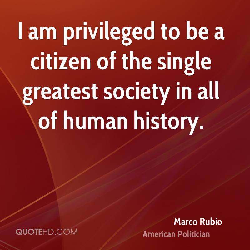 I am privileged to be a citizen of the single greatest society in all of human history.