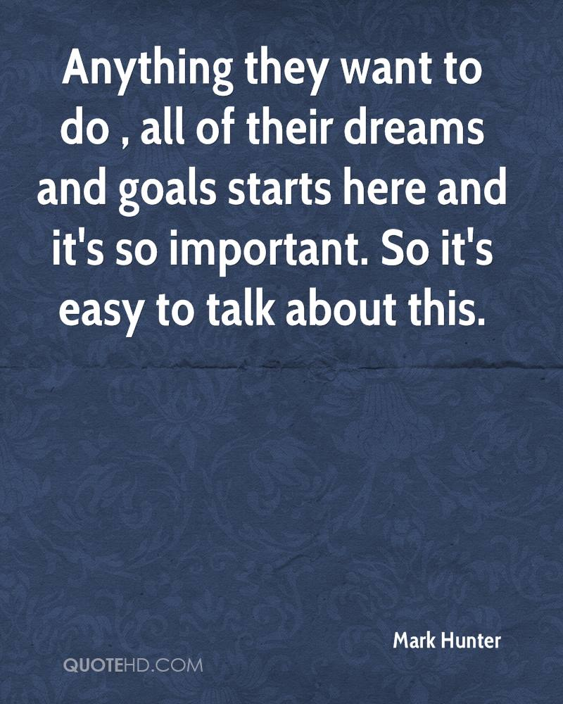 Anything they want to do , all of their dreams and goals starts here and it's so important. So it's easy to talk about this.