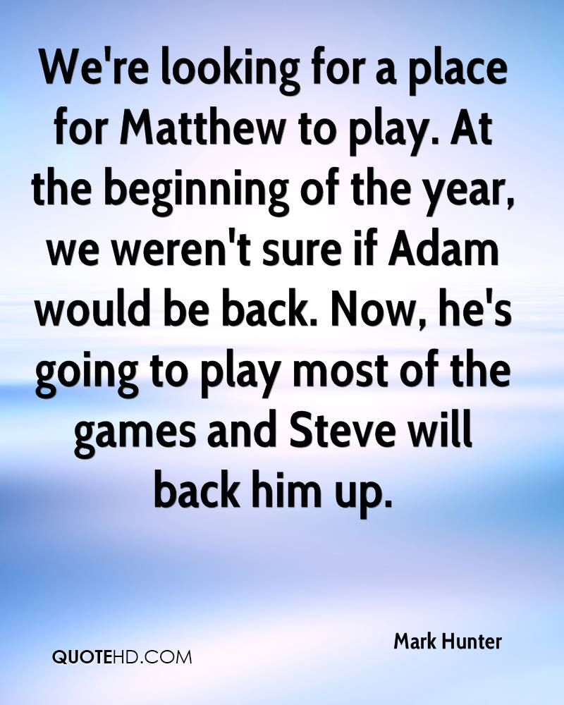 We're looking for a place for Matthew to play. At the beginning of the year, we weren't sure if Adam would be back. Now, he's going to play most of the games and Steve will back him up.