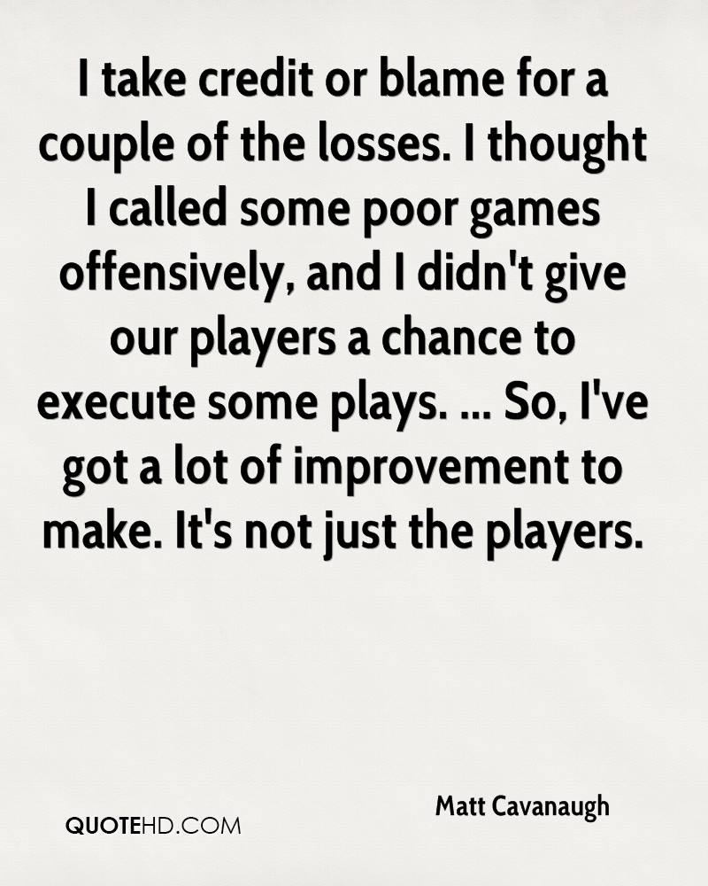 I take credit or blame for a couple of the losses. I thought I called some poor games offensively, and I didn't give our players a chance to execute some plays. ... So, I've got a lot of improvement to make. It's not just the players.
