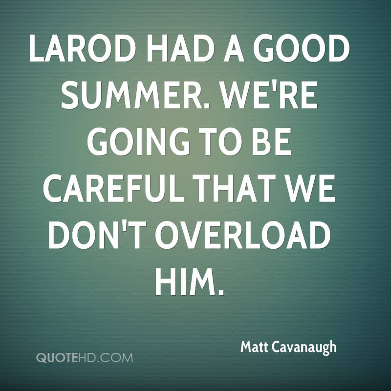 LaRod had a good summer. We're going to be careful that we don't overload him.