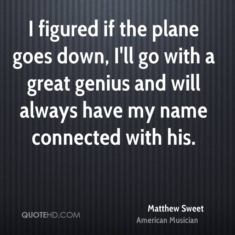 I figured if the plane goes down, I'll go with a great genius and will always have my name connected with his.