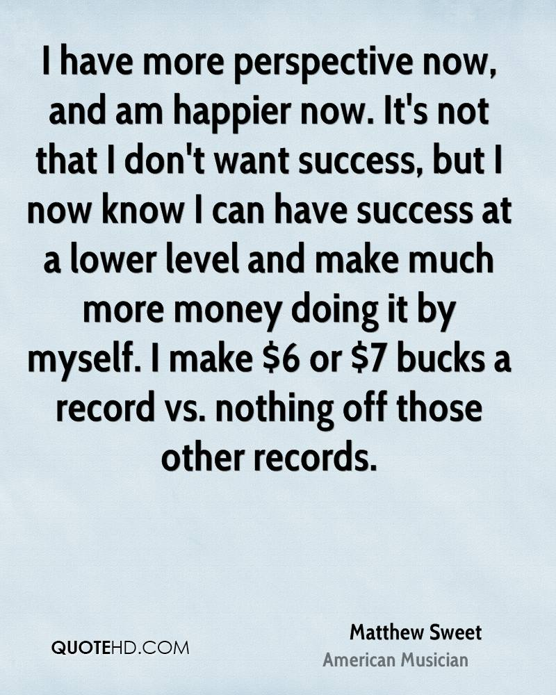 I have more perspective now, and am happier now. It's not that I don't want success, but I now know I can have success at a lower level and make much more money doing it by myself. I make $6 or $7 bucks a record vs. nothing off those other records.