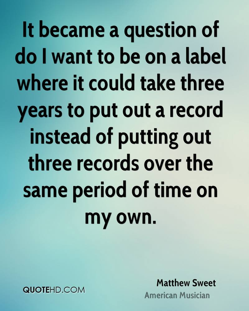 It became a question of do I want to be on a label where it could take three years to put out a record instead of putting out three records over the same period of time on my own.