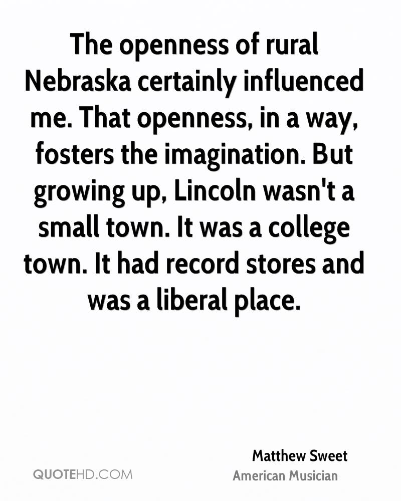 The openness of rural Nebraska certainly influenced me. That openness, in a way, fosters the imagination. But growing up, Lincoln wasn't a small town. It was a college town. It had record stores and was a liberal place.