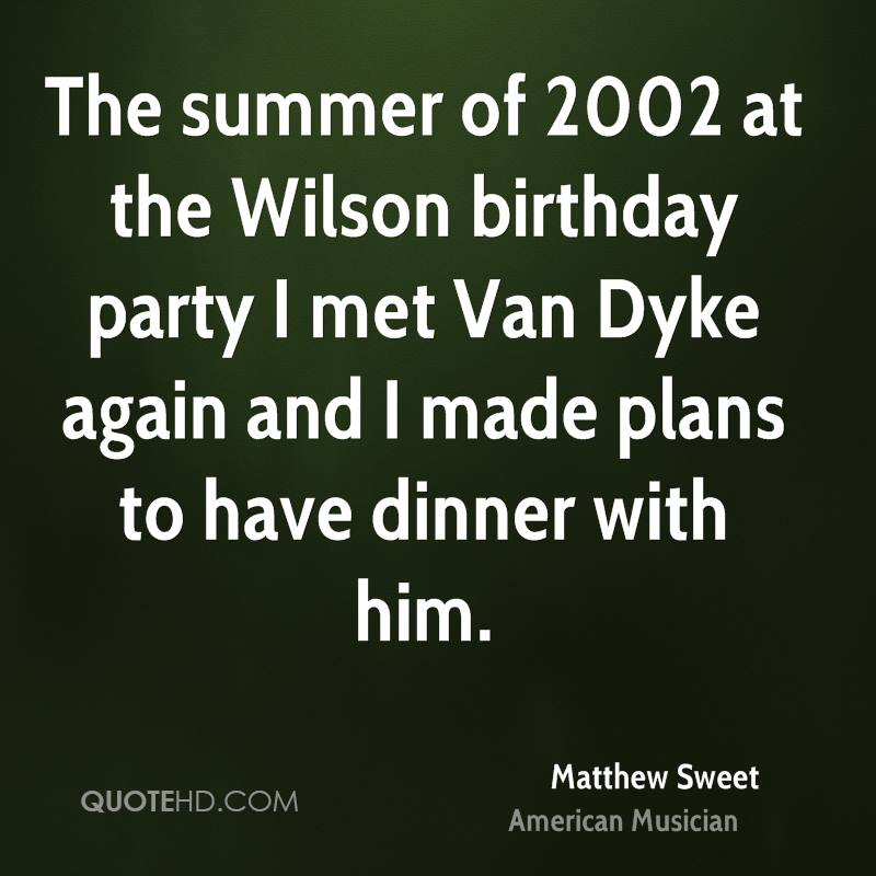 The summer of 2002 at the Wilson birthday party I met Van Dyke again and I made plans to have dinner with him.