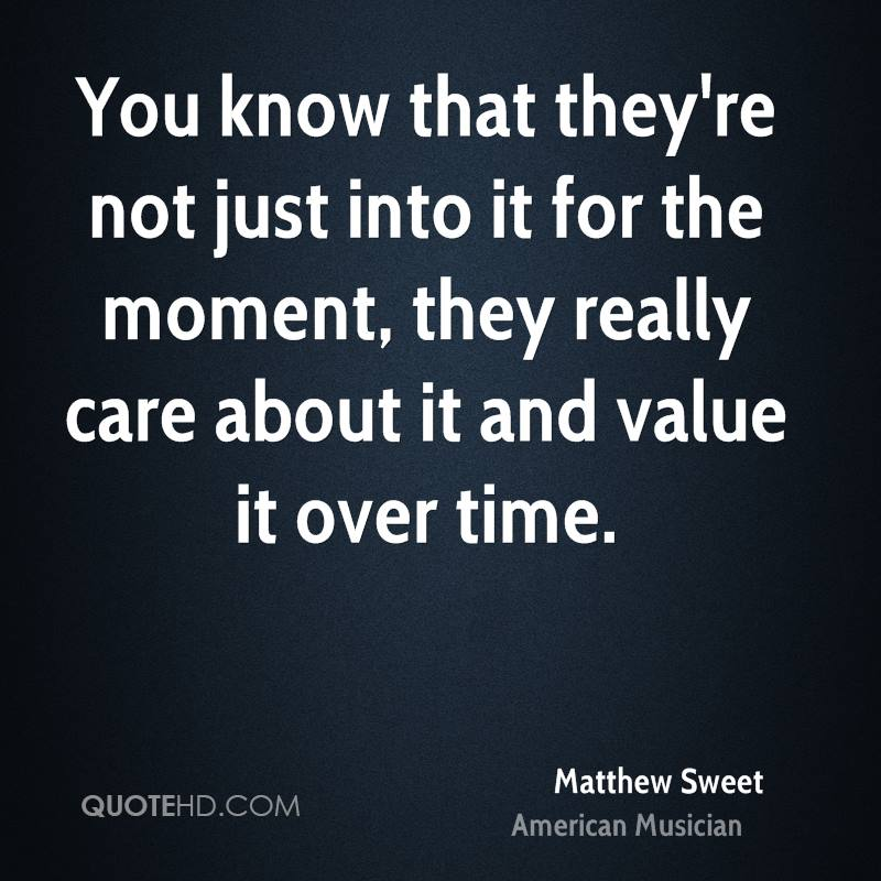 You know that they're not just into it for the moment, they really care about it and value it over time.