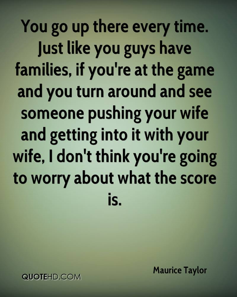 You go up there every time. Just like you guys have families, if you're at the game and you turn around and see someone pushing your wife and getting into it with your wife, I don't think you're going to worry about what the score is.