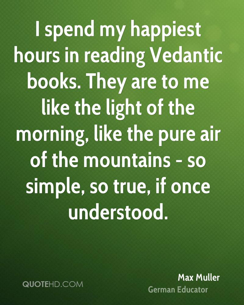I spend my happiest hours in reading Vedantic books. They are to me like the light of the morning, like the pure air of the mountains - so simple, so true, if once understood.