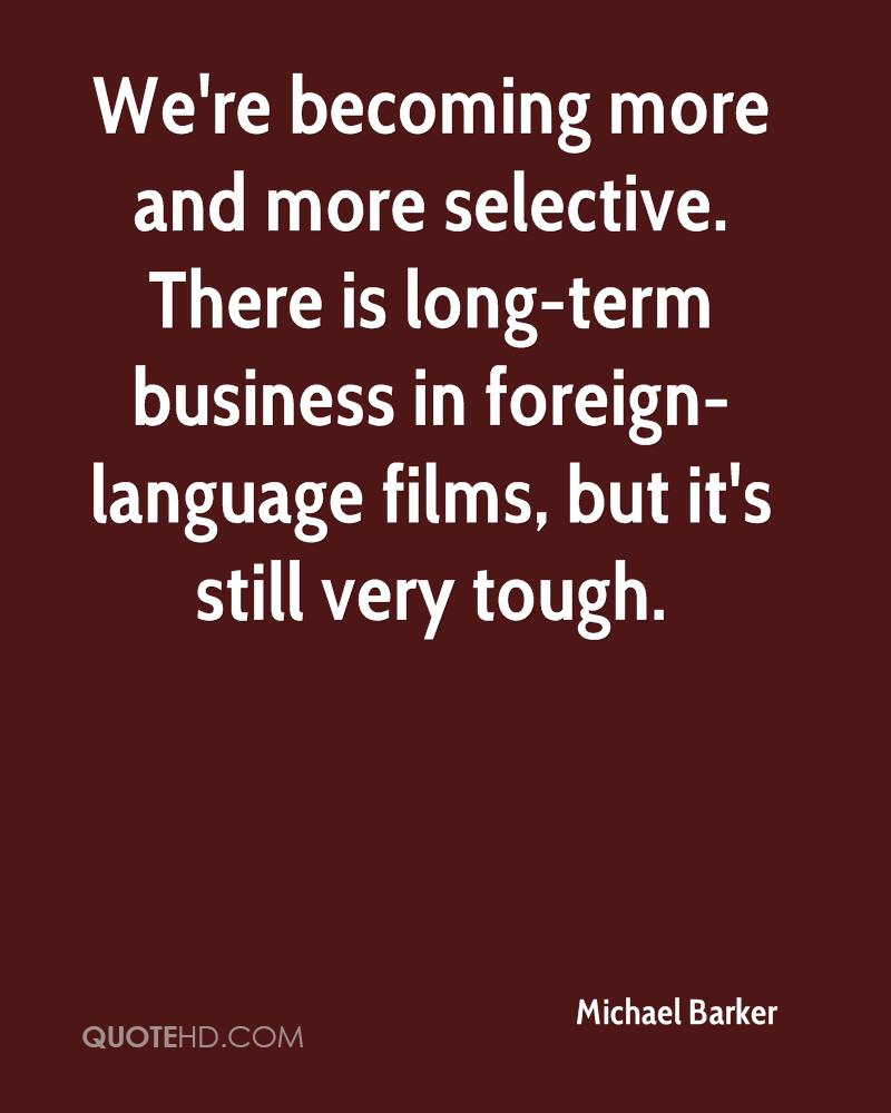 We're becoming more and more selective. There is long-term business in foreign-language films, but it's still very tough.
