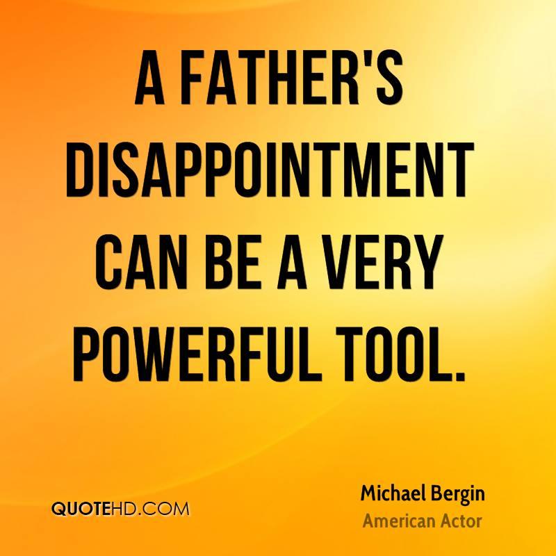 A father's disappointment can be a very powerful tool.