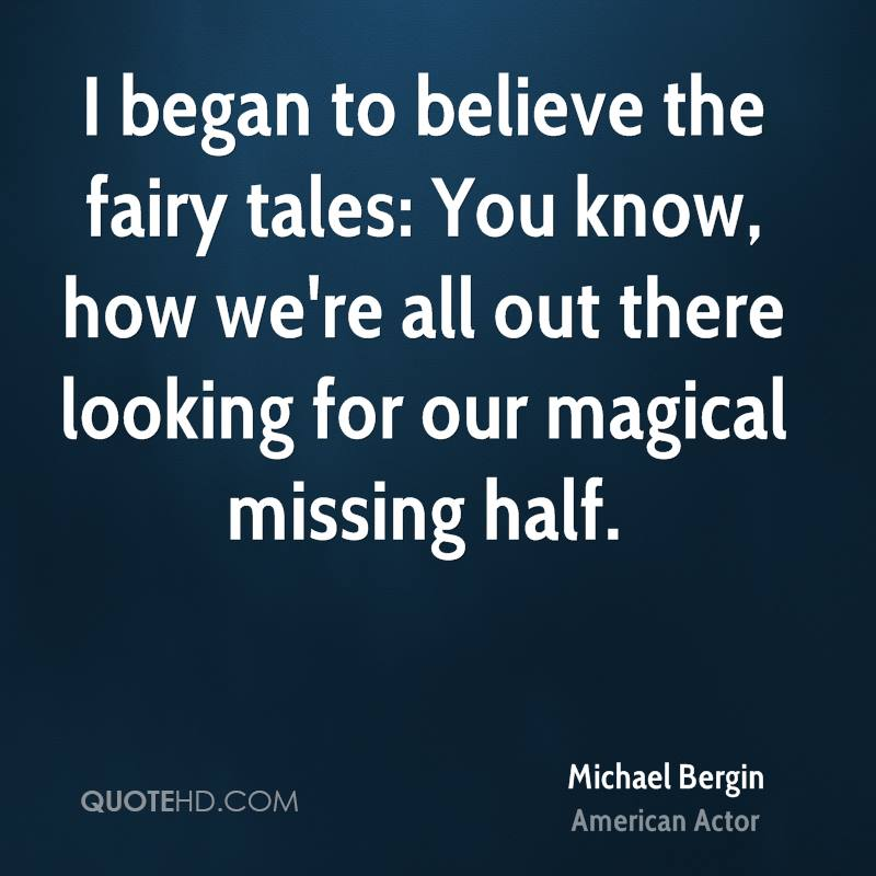 I began to believe the fairy tales: You know, how we're all out there looking for our magical missing half.