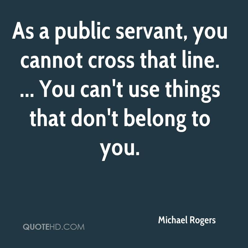 As a public servant, you cannot cross that line. ... You can't use things that don't belong to you.