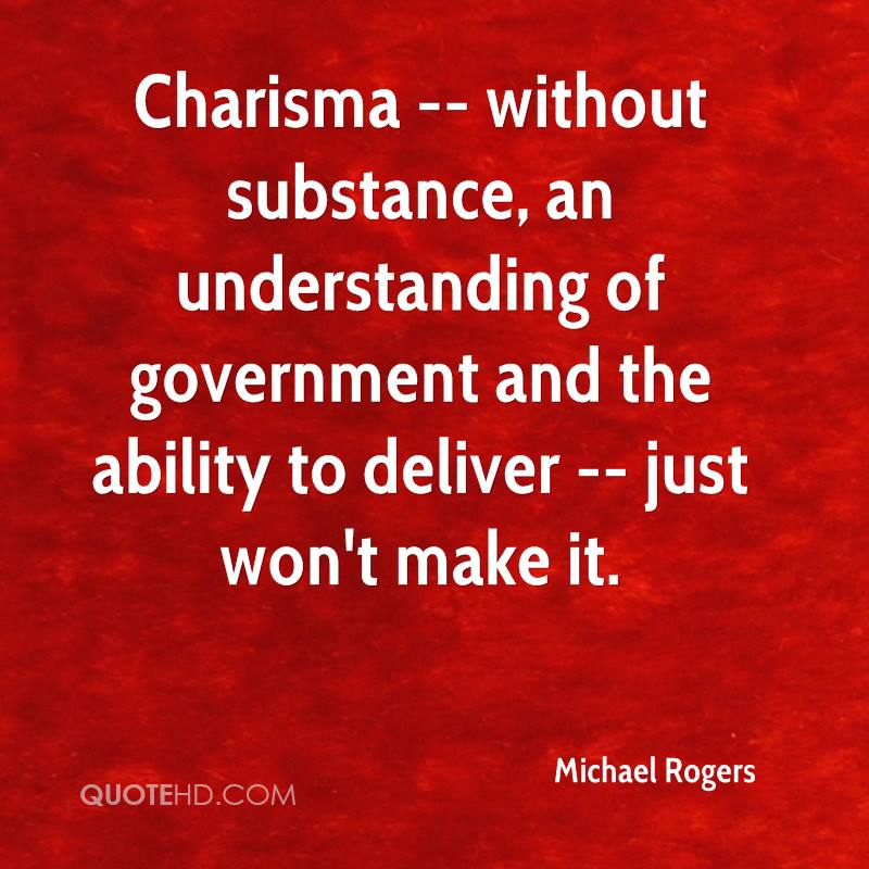 Charisma -- without substance, an understanding of government and the ability to deliver -- just won't make it.