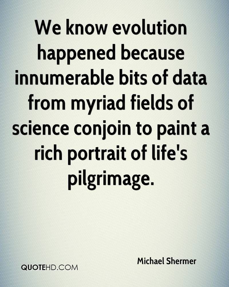 We know evolution happened because innumerable bits of data from myriad fields of science conjoin to paint a rich portrait of life's pilgrimage.