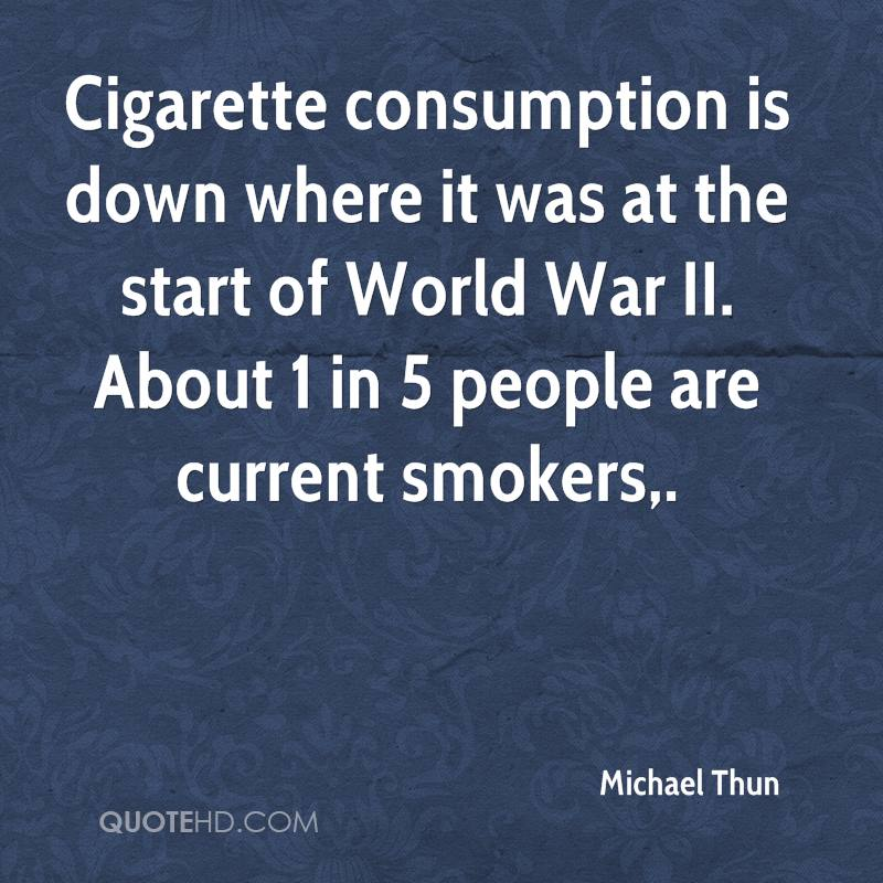 Cigarette consumption is down where it was at the start of World War II. About 1 in 5 people are current smokers.