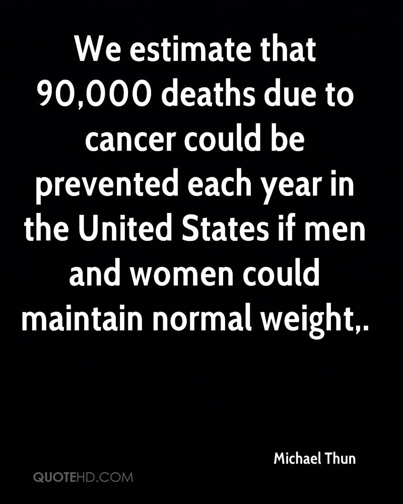 We estimate that 90,000 deaths due to cancer could be prevented each year in the United States if men and women could maintain normal weight.