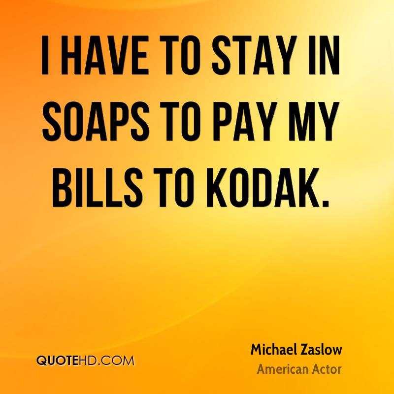 I have to stay in soaps to pay my bills to Kodak.
